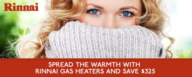 SPREAD THE WARMTH with Rinnai Gas Heaters